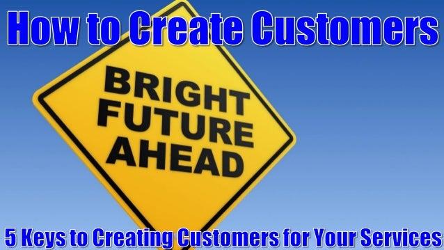 5 Keys to Creating Customers