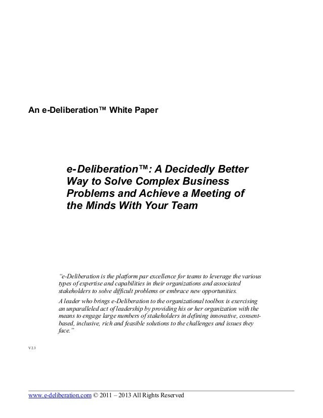 An e-Deliberation™ White Paper e-Deliberation™: A Decidedly Better Way to Solve Complex Business Problems and Achieve a Me...