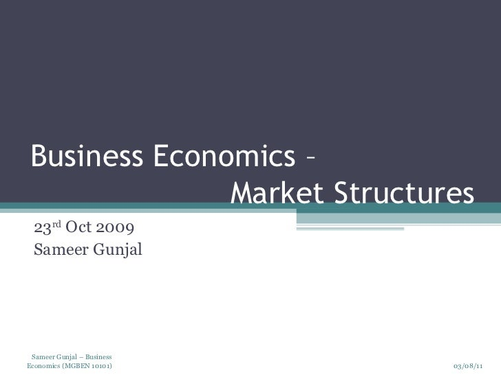 Business Economics –    Market Structures 23 rd  Oct 2009 Sameer Gunjal