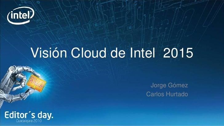 Visión Cloud de Intel 2015                     Jorge Gómez                   Carlos Hurtado