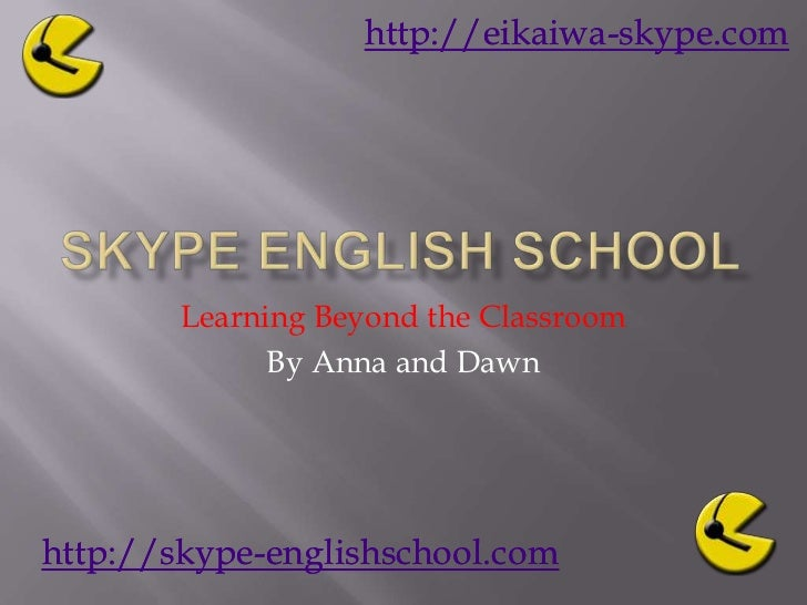 Skype English School<br />Learning Beyond the Classroom<br />By Anna and Dawn  <br />