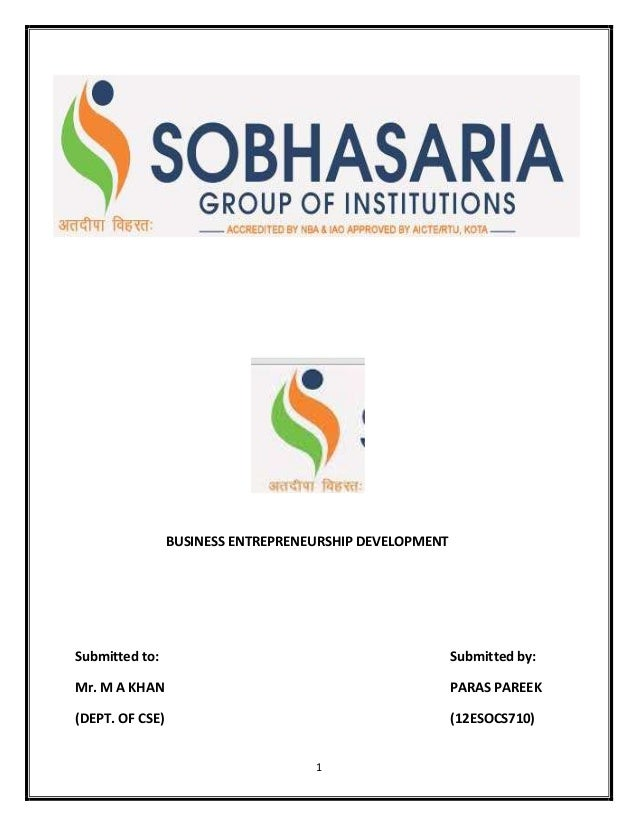 1 BUSINESS ENTREPRENEURSHIP DEVELOPMENT Submitted to: Submitted by: Mr. M A KHAN PARAS PAREEK (DEPT. OF CSE) (12ESOCS710)