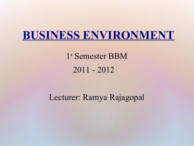 BUSINESS ENVIRONMENT 1st Semester BBM 2011 - 2012 Lecturer: Ramya Rajagopal