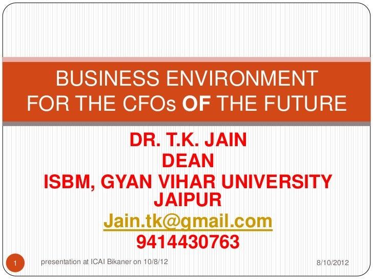 BUSINESS ENVIRONMENT    FOR THE CFOs OF THE FUTURE              DR. T.K. JAIN                  DEAN     ISBM, GYAN VIHAR U...