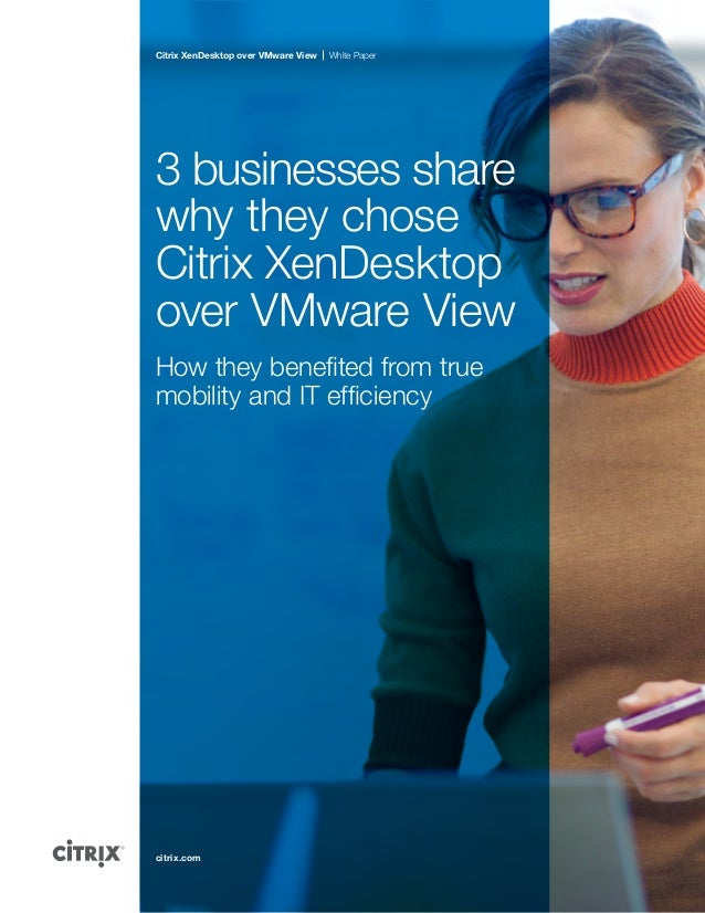 Citrix XenDesktop over VMware View  White Paper  3 businesses share why they chose Citrix XenDesktop over VMware View How ...