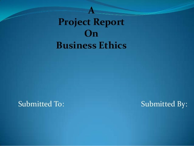A Project Report On Business Ethics Submitted To: Submitted By: