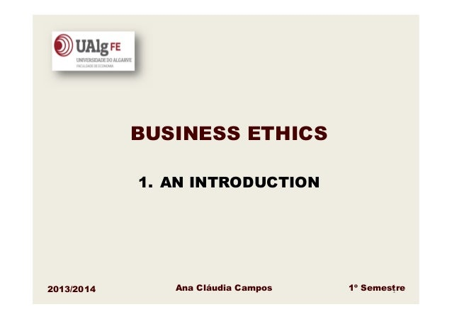 BUSINESS ETHICS 1. AN INTRODUCTION  2013/2014  Ana Cláudia Campos  1º Semestre 1