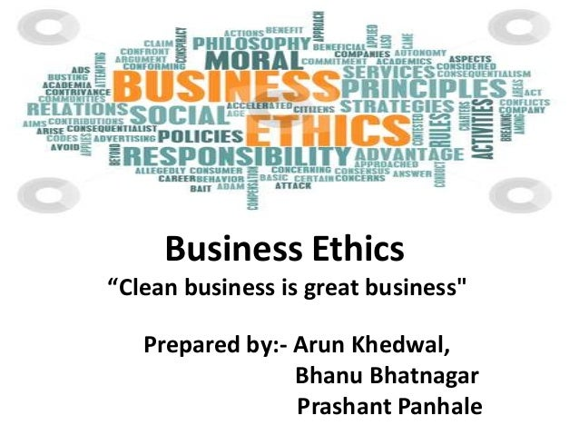 "Business Ethics ""Clean business is great business""  Prepared by:- Arun Khedwal, Bhanu Bhatnagar Prashant Panhale"