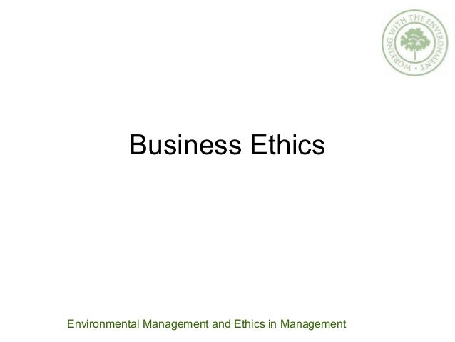 Business Ethics Environmental Management and Ethics in Management