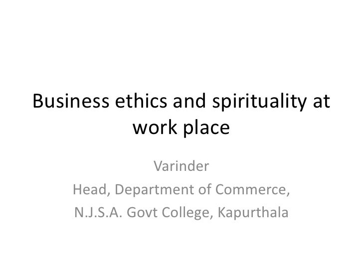 Business ethics and spirituality at work place<br />Varinder<br />Head, Department of Commerce,<br />N.J.S.A. Govt College...