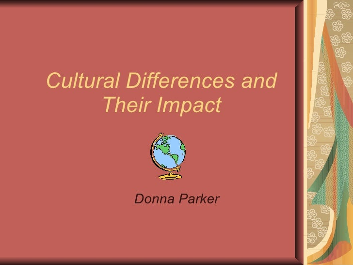 Cultural Differences and Their Impact Donna Parker