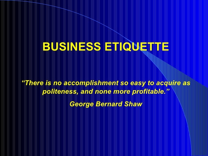 """BUSINESS ETIQUETTE""""There is no accomplishment so easy to acquire as      politeness, and none more profitable.""""           ..."""
