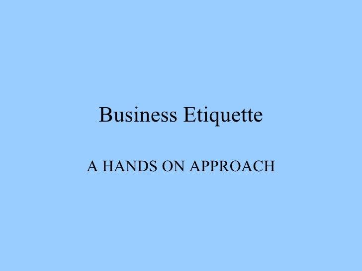 Business Etiquette A HANDS ON APPROACH