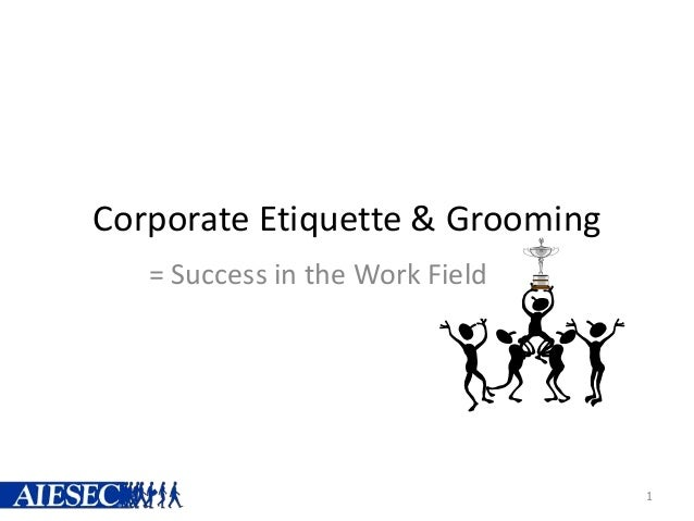 Corporate Etiquette & Grooming = Success in the Work Field 1
