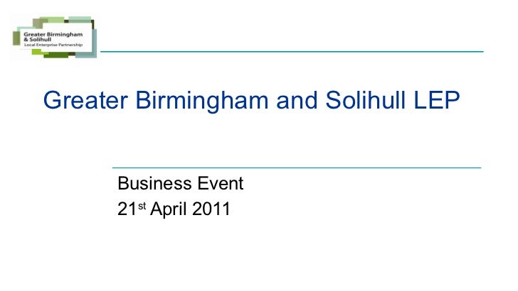 Greater Birmingham and Solihull LEP Business Event 21 st  April 2011