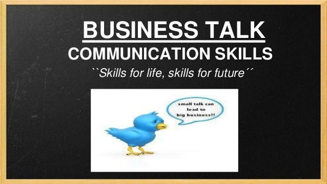 BUSINESS TALK COMMUNICATION SKILLS ``Skills for life, skills for future´´
