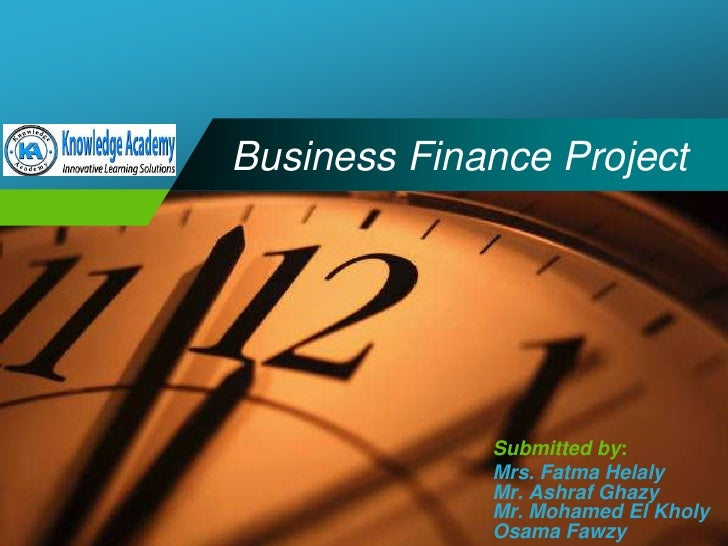 Business Finance Project<br />Submitted by:<br />Mrs. Fatma Helaly<br />Mr. Ashraf Ghazy<br />Mr. Mohamed El Kholy<br />Os...
