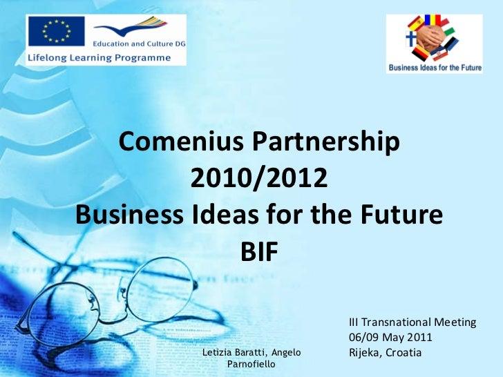 III Transnational Meeting 06/09 May 2011  Rijeka, Croatia  Comenius Partnership 2010/2012 Business Ideas for the Future BI...