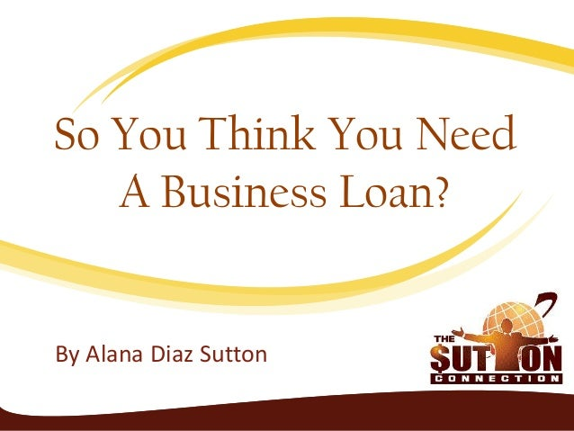 By Alana Diaz Sutton So You Think You Need A Business Loan?