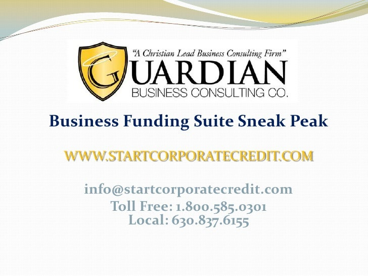 Business Funding Suite Sneak Peak WWW.STARTCORPORATECREDIT.COM    info@startcorporatecredit.com        Toll Free: 1.800.58...