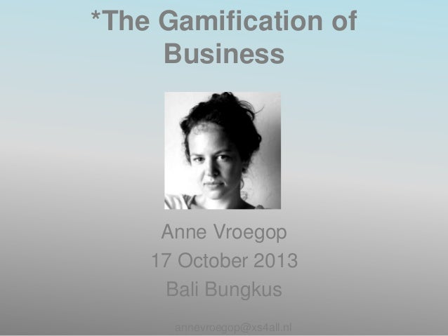 *The Gamification of Business  Anne Vroegop 17 October 2013 Bali Bungkus annevroegop@xs4all.nl