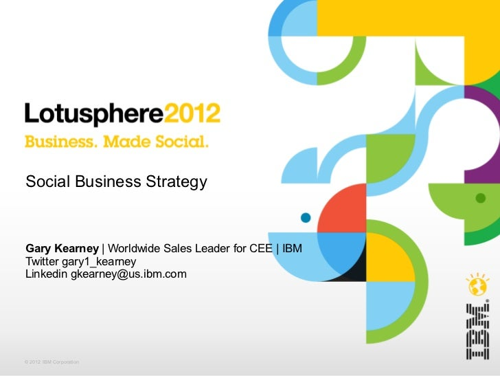 Social Business StrategyGary Kearney | Worldwide Sales Leader for CEE | IBMTwitter gary1_kearneyLinkedin gkearney@us.ibm.c...