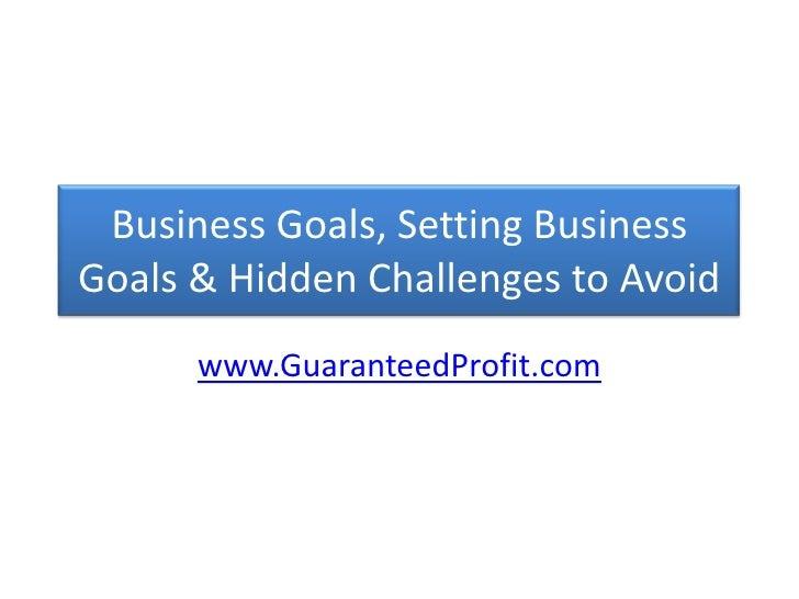 Business Goals, Setting Business Goals & Hidden Challenges to Avoid<br />www.GuaranteedProfit.com<br />