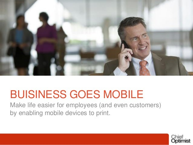 BUISINESS GOES MOBILE Make life easier for employees (and even customers) by enabling mobile devices to print.