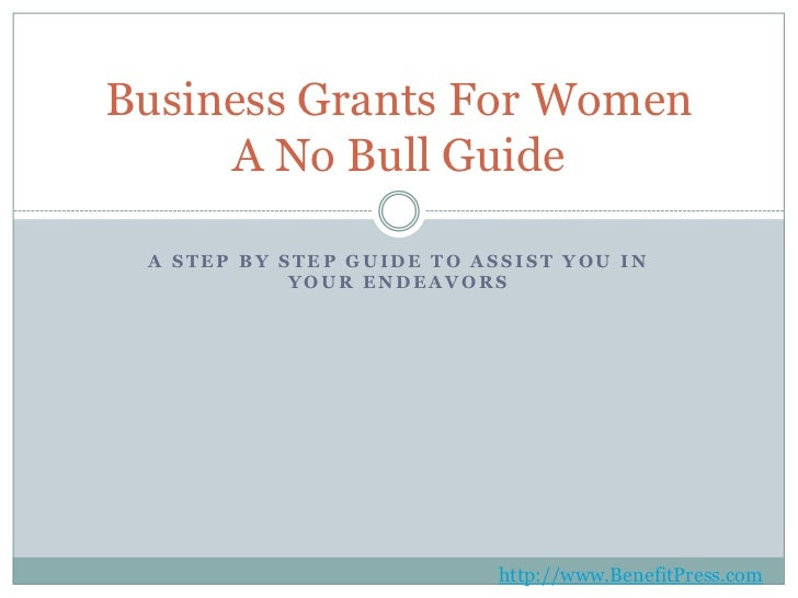 A Step by Step Guide to Assist You in Your Endeavors<br />Business Grants For WomenA No Bull Guide<br />http://www.Benefit...