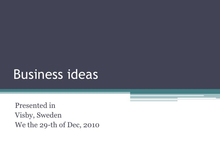 Business ideas<br />Presented in<br />Visby, Sweden<br />We the 29-th of Dec, 2010<br />