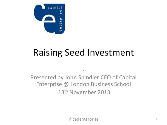 Raising Seed Investment                    .Presented by John Spindler CEO of Capital  Enterprise @ London Business School...