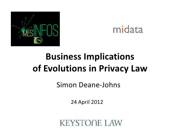 Business Implicationsof Evolutions in Privacy Law     Simon Deane-Johns         24 April 2012
