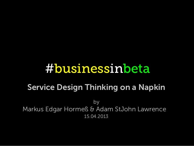 #businessinbeta Service Design Thinking on a Napkin                     byMarkus Edgar Hormeß & Adam StJohn Lawrence      ...