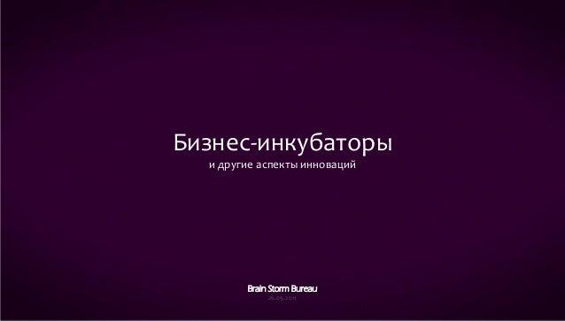 Бизнес-инкубаторы  и другие аспекты инноваций        Brain Storm Bureau             26.09.2011                            ...