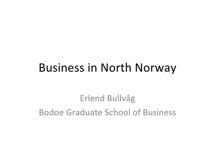 Business in North Norway Erlend Bullvåg Bodoe Graduate School of Business