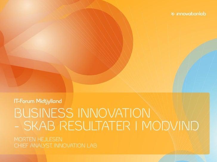 IT-Forum Midtjylland  BUSINESS INNOVATION – SKAB RESULTATER I MODVIND MORTEN HEJLESEN CHIEF ANALYST INNOVATION LAB        ...