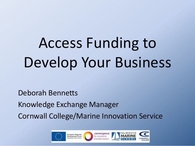Access Funding to Develop Your Business Deborah Bennetts Knowledge Exchange Manager Cornwall College/Marine Innovation Ser...