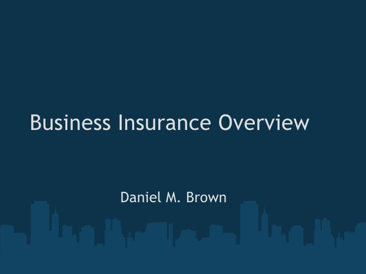 Business Insurance Overview Daniel M. Brown