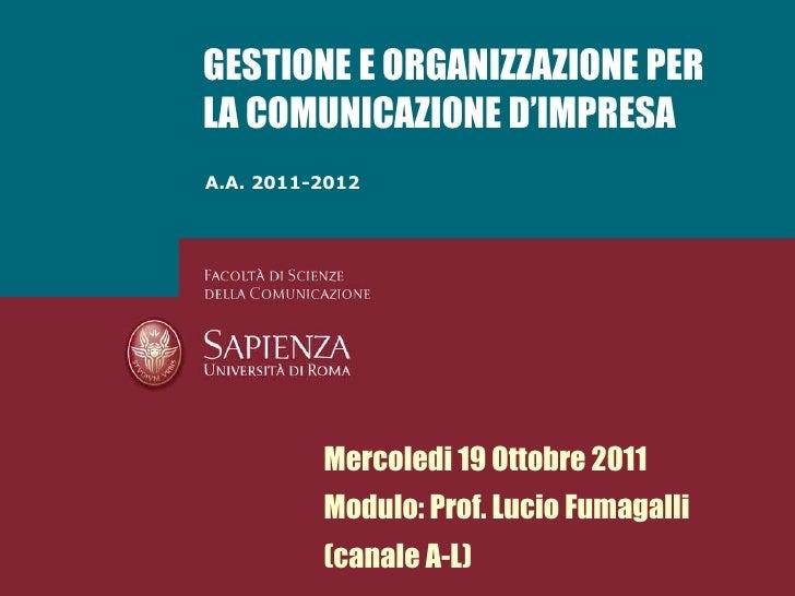 A.A. 2011-2012 GESTIONE E ORGANIZZAZIONE PER LA COMUNICAZIONE D'IMPRESA Mercoledi 19 Ottobre 2011 Modulo: Prof. Lucio Fuma...