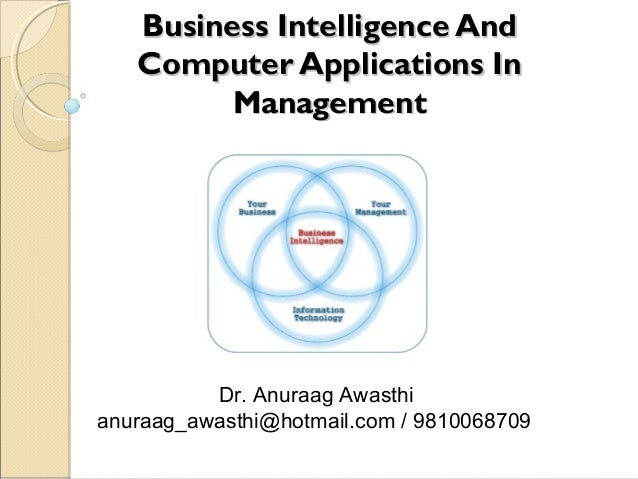 Business Intelligence And Computer Applications In Management  Dr. Anuraag Awasthi anuraag_awasthi@hotmail.com / 981006870...