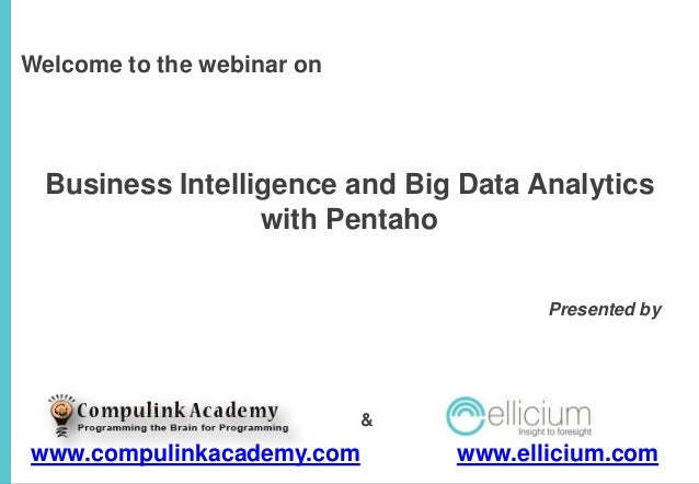 Welcome to the webinar on  Business Intelligence and Big Data Analytics with Pentaho Presented by  &  www.compulinkacademy...