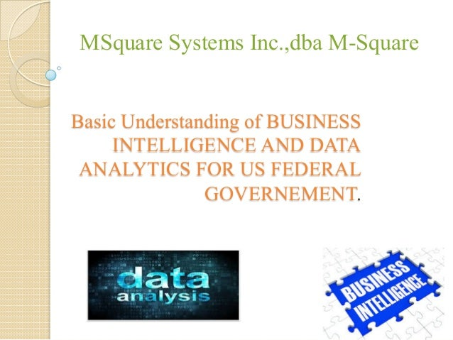 Basic Understanding of BUSINESS INTELLIGENCE AND DATA ANALYTICS FOR US FEDERAL GOVERNEMENT. MSquare Systems Inc.,dba M-Squ...
