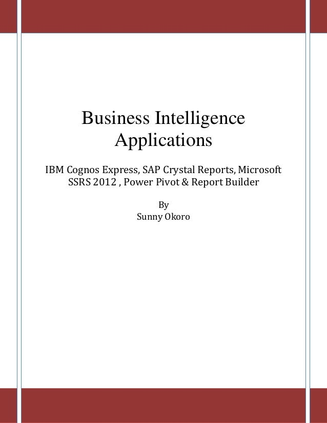 Business Intelligence Applications IBM Cognos Express, SAP Crystal Reports, Microsoft SSRS 2012 , Power Pivot & Report Bui...