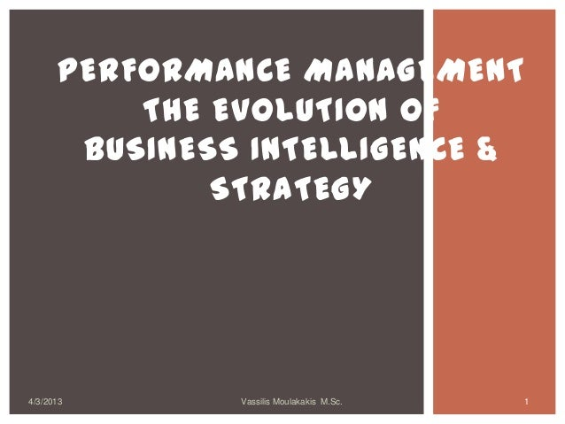 PERFORMANCE MANAGEMENT          THE EVOLUTION OF       BUSINESS INTELLIGENCE &              STRATEGY4/3/2013       Vassili...