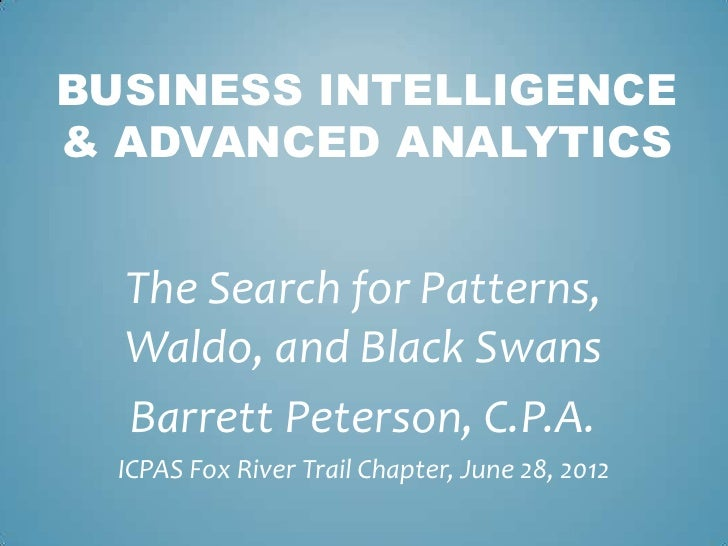 BUSINESS INTELLIGENCE& ADVANCED ANALYTICS  The Search for Patterns,  Waldo, and Black Swans  Barrett Peterson, C.P.A.  ICP...