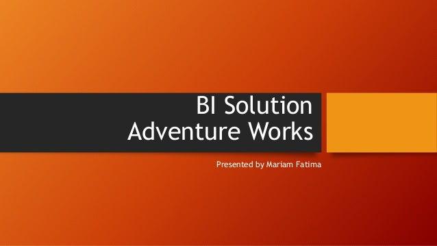 BI Solution Adventure Works Presented by Mariam Fatima