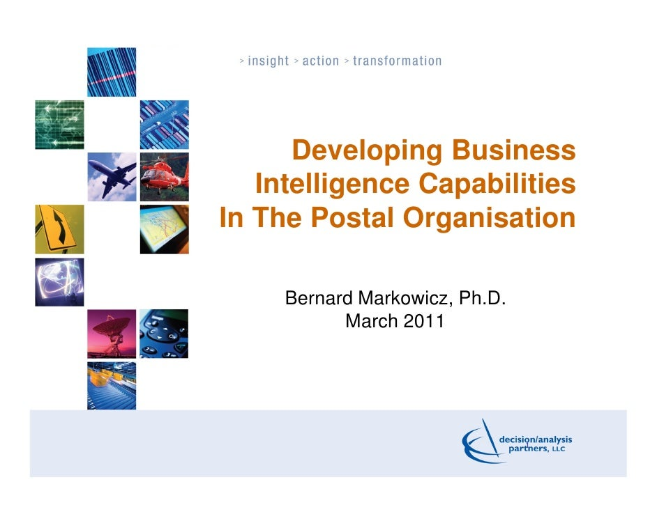 Developing Business   Intelligence CapabilitiesIn The Postal Organisation     Bernard Markowicz, Ph.D.           March 201...