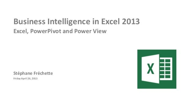 Business Intelligence in Excel 2013Excel, PowerPivot and Power ViewStéphane FréchetteFriday April 26, 2013