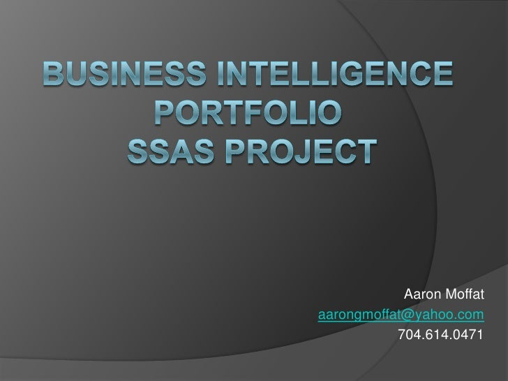 Business Intelligence PortfolioSSAS Project<br />Aaron Moffat<br />aarongmoffat@yahoo.com<br />704.614.0471 <br />