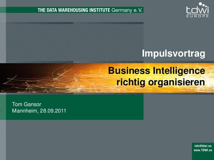 Impulsvortrag                       Business Intelligence                        richtig organisierenTom GansorMannheim, 2...